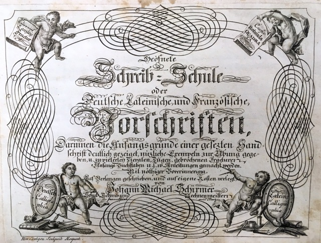 Fig. I Johann Michael Schirmer. Geöfnete Schreib=Schule oder Deutsche, Lateinische, und Franzöische Vorschriften/Writing School in Session or German, Latin and French Writing Samples. Frankfurt am Maÿn: Selbst Verlag, ca. 1760, Title Page. Courtesy of Winterthur Museum Library Collection of Printed Books and Periodicals, Wilmington, DE, Z43 S33